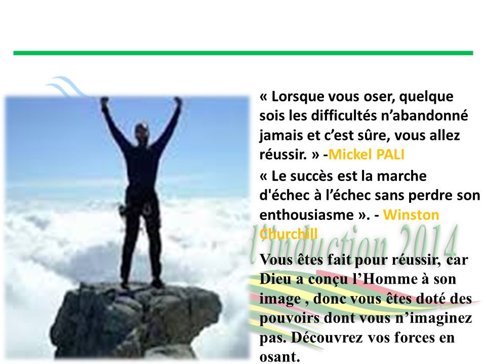« Lorsque vous oser, quelque sois les difficultés n'abandonné jamais et c'est sûre, vous allez réussir. » -Mickel PALI « Le succès est la marche d'éch