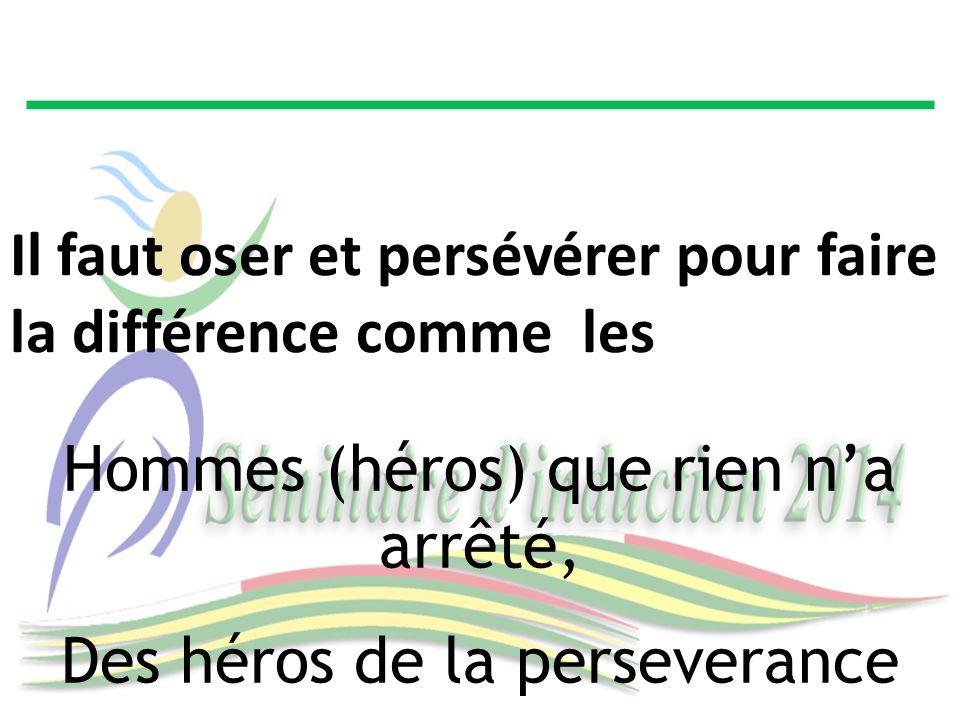 Hommes (héros) que rien n'a arrêté, Des héros de la perseverance Il faut oser et persévérer pour faire la différence comme les