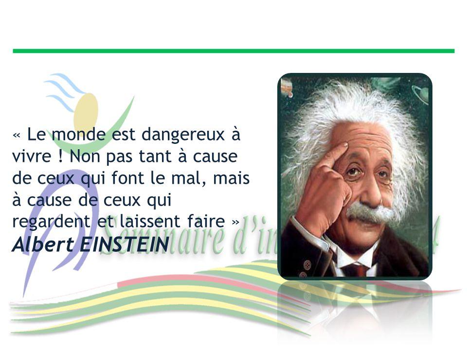 « Le monde est dangereux à vivre ! Non pas tant à cause de ceux qui font le mal, mais à cause de ceux qui regardent et laissent faire » Albert EINSTEI