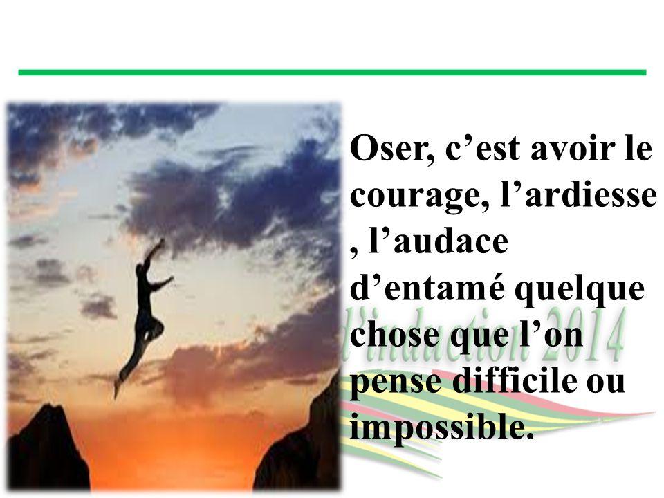 Oser, c'est avoir le courage, l'ardiesse, l'audace d'entamé quelque chose que l'on pense difficile ou impossible.
