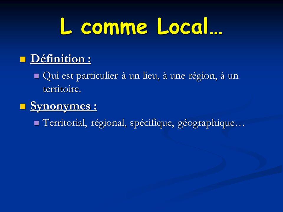 L comme Local… Définition : Définition : Qui est particulier à un lieu, à une région, à un territoire.