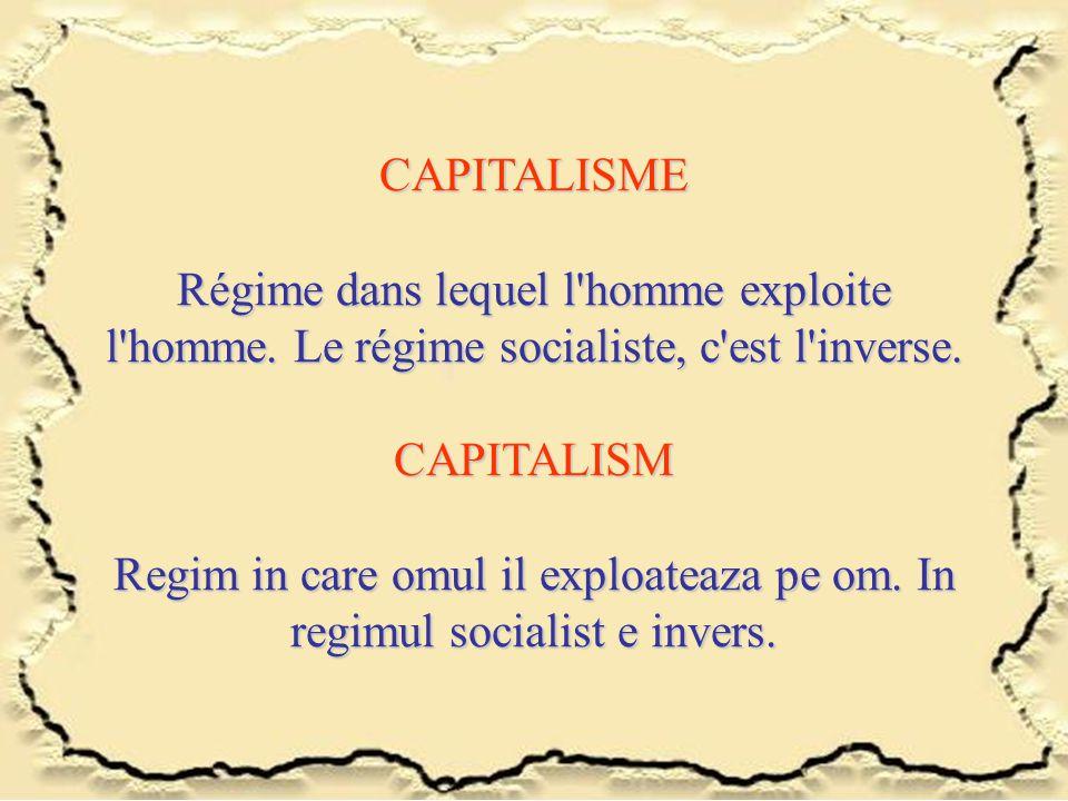 CAPITALISME Régime dans lequel l'homme exploite l'homme. Le régime socialiste, c'est l'inverse. CAPITALISM Regim in care omul il exploateaza pe om. In