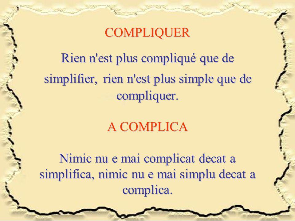 COMPLIQUER Rien n'est plus compliqué que de simplifier,rien n'est plus simple que de compliquer. A COMPLICA Nimic nu e mai complicat decat a simplific