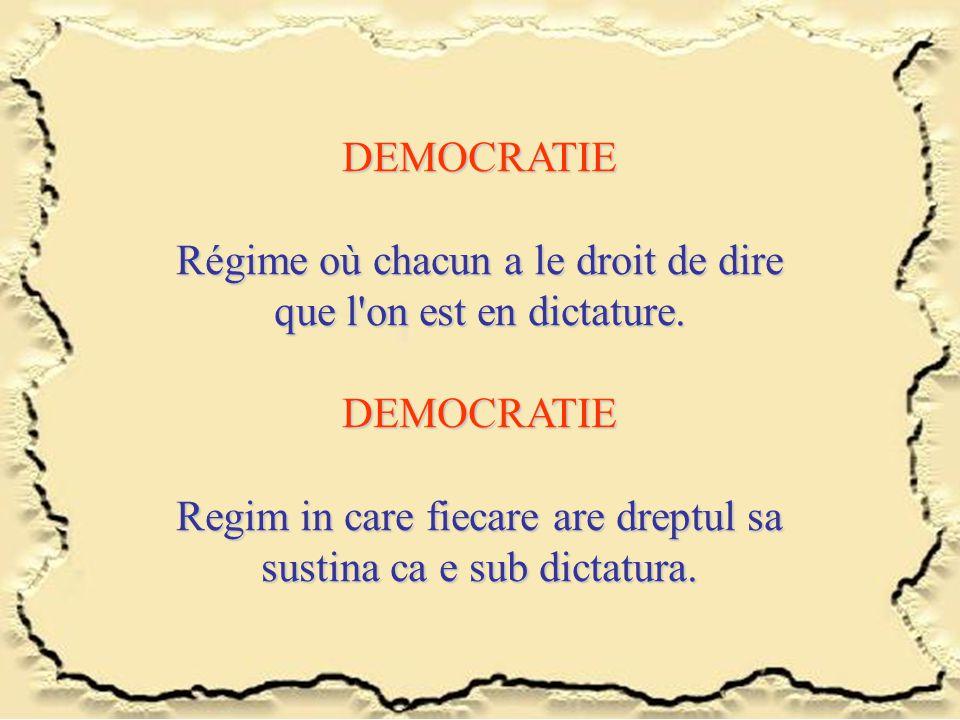 DEMOCRATIE Régime où chacun a le droit de dire que l'on est en dictature. DEMOCRATIE Regim in care fiecare are dreptul sa sustina ca e sub dictatura.