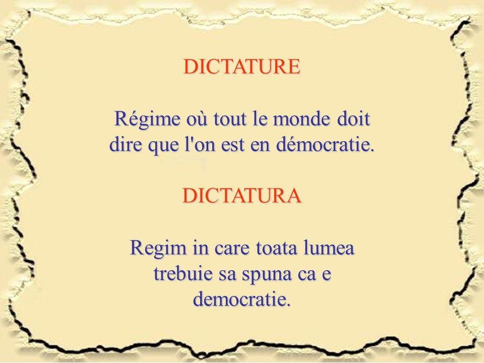 DICTATURE Régime où tout le monde doit dire que l'on est en démocratie. DICTATURA Regim in care toata lumea trebuie sa spuna ca e democratie.