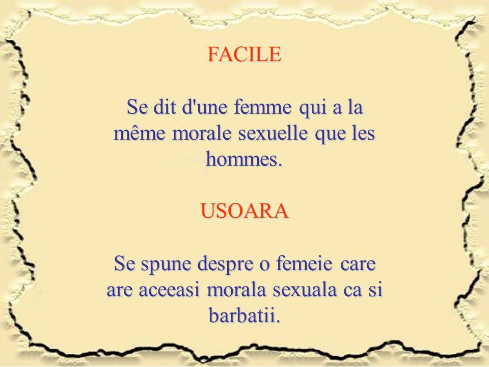 FACILE Se dit d'une femme qui a la même morale sexuelle que les hommes. USOARA Se spune despre o femeie care are aceeasi morala sexuala ca si barbatii