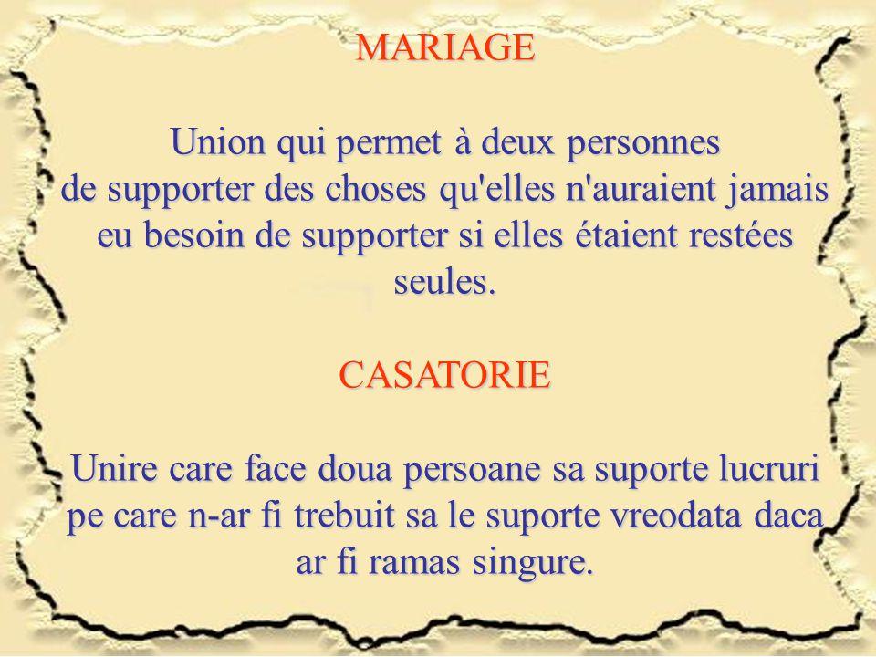 MARIAGE Union qui permet à deux personnes de supporter des choses qu'elles n'auraient jamais eu besoin de supporter si elles étaient restées seules. C