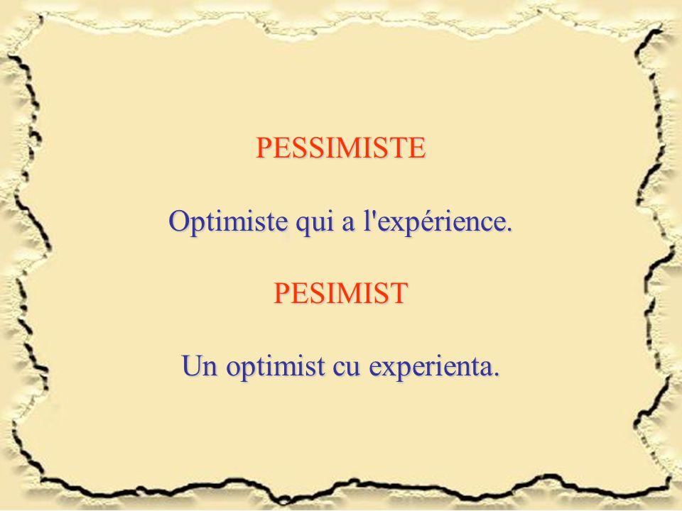 PESSIMISTE Optimiste qui a l'expérience. PESIMIST Un optimist cu experienta.