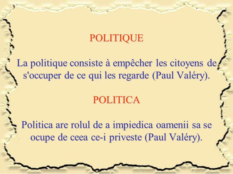 POLITIQUE La politique consiste à empêcher les citoyens de s'occuper de ce qui les regarde (Paul Valéry). POLITICA Politica are rolul de a impiedica o
