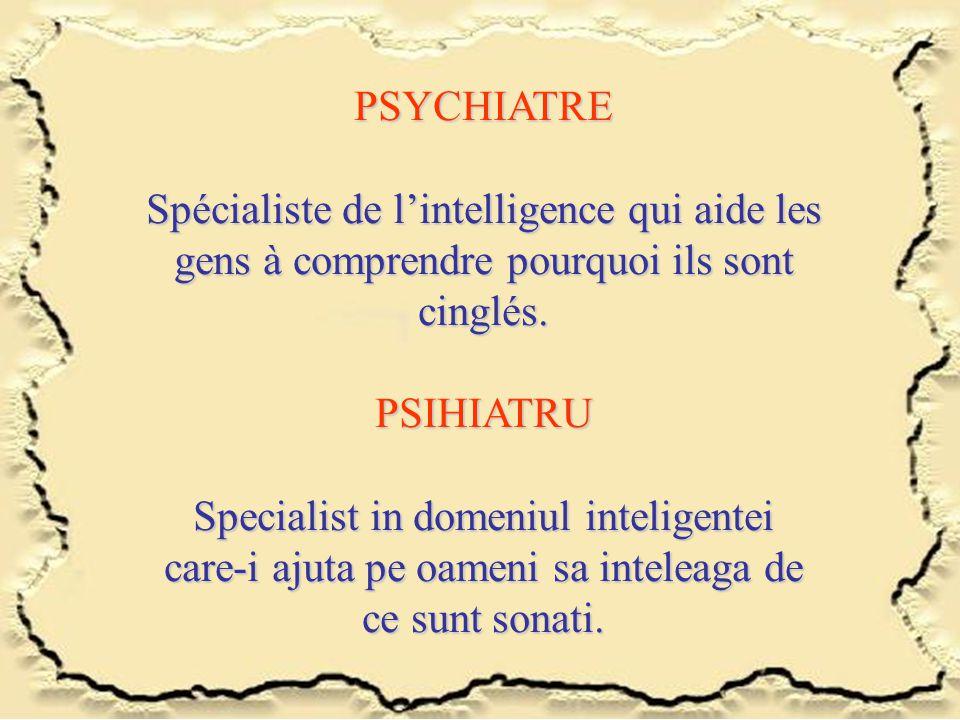 PSYCHIATRE Spécialiste de l'intelligence qui aide les gens à comprendre pourquoi ils sont cinglés. PSIHIATRU Specialist in domeniul inteligentei care-