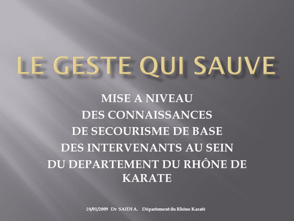 MISE A NIVEAU DES CONNAISSANCES DE SECOURISME DE BASE DES INTERVENANTS AU SEIN DU DEPARTEMENT DU RHÔNE DE KARATE 24/01/2009 Dr SAIDI A.