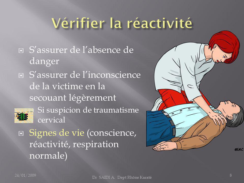  S'assurer de l'absence de danger  S'assurer de l'inconscience de la victime en la secouant légèrement  Si suspicion de traumatisme cervical  Signes de vie (conscience, réactivité, respiration normale) Dr SAIDI A.