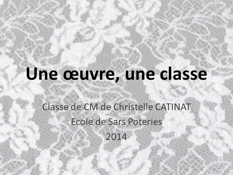 Une œuvre, une classe Classe de CM de Christelle CATINAT Ecole de Sars Poteries 2014
