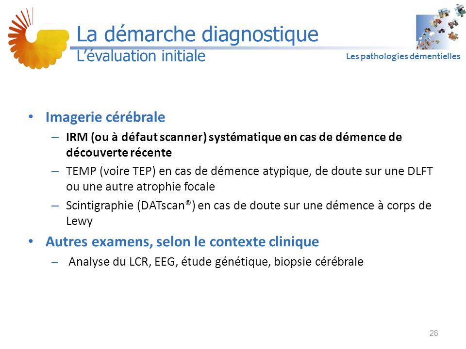 A1 Les pathologies démentielles Imagerie cérébrale – IRM (ou à défaut scanner) systématique en cas de démence de découverte récente – TEMP (voire TEP) en cas de démence atypique, de doute sur une DLFT ou une autre atrophie focale – Scintigraphie (DATscan®) en cas de doute sur une démence à corps de Lewy Autres examens, selon le contexte clinique – Analyse du LCR, EEG, étude génétique, biopsie cérébrale 28 La démarche diagnostique L'évaluation initiale