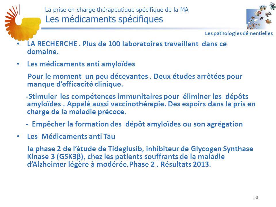 A1 Les pathologies démentielles LA RECHERCHE. Plus de 100 laboratoires travaillent dans ce domaine. Les médicaments anti amyloïdes Pour le moment un p