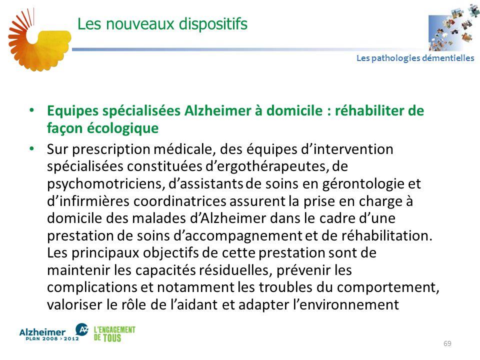 A1 Les pathologies démentielles Les nouveaux dispositifs Equipes spécialisées Alzheimer à domicile : réhabiliter de façon écologique Sur prescription médicale, des équipes d'intervention spécialisées constituées d'ergothérapeutes, de psychomotriciens, d'assistants de soins en gérontologie et d'infirmières coordinatrices assurent la prise en charge à domicile des malades d'Alzheimer dans le cadre d'une prestation de soins d'accompagnement et de réhabilitation.