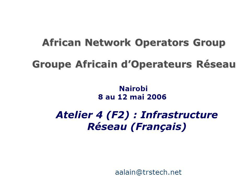 African Network Operators Group Groupe Africain d'Operateurs Réseau Atelier 4 (F2) : Infrastructure Réseau (Français) Nairobi 8 au 12 mai 2006 aalain@trstech.net