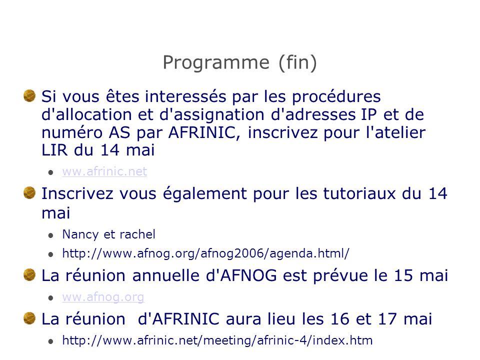 Programme (fin) Si vous êtes interessés par les procédures d allocation et d assignation d adresses IP et de numéro AS par AFRINIC, inscrivez pour l atelier LIR du 14 mai ww.afrinic.net Inscrivez vous également pour les tutoriaux du 14 mai Nancy et rachel http://www.afnog.org/afnog2006/agenda.html/ La réunion annuelle d AFNOG est prévue le 15 mai ww.afnog.org La réunion d AFRINIC aura lieu les 16 et 17 mai http://www.afrinic.net/meeting/afrinic-4/index.htm