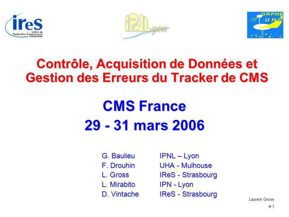 Laurent Gross # 1 Contrôle, Acquisition de Données et Gestion des Erreurs du Tracker de CMS CMS France 29 - 31 mars 2006 G. BaulieuIPNL – Lyon F. Drou