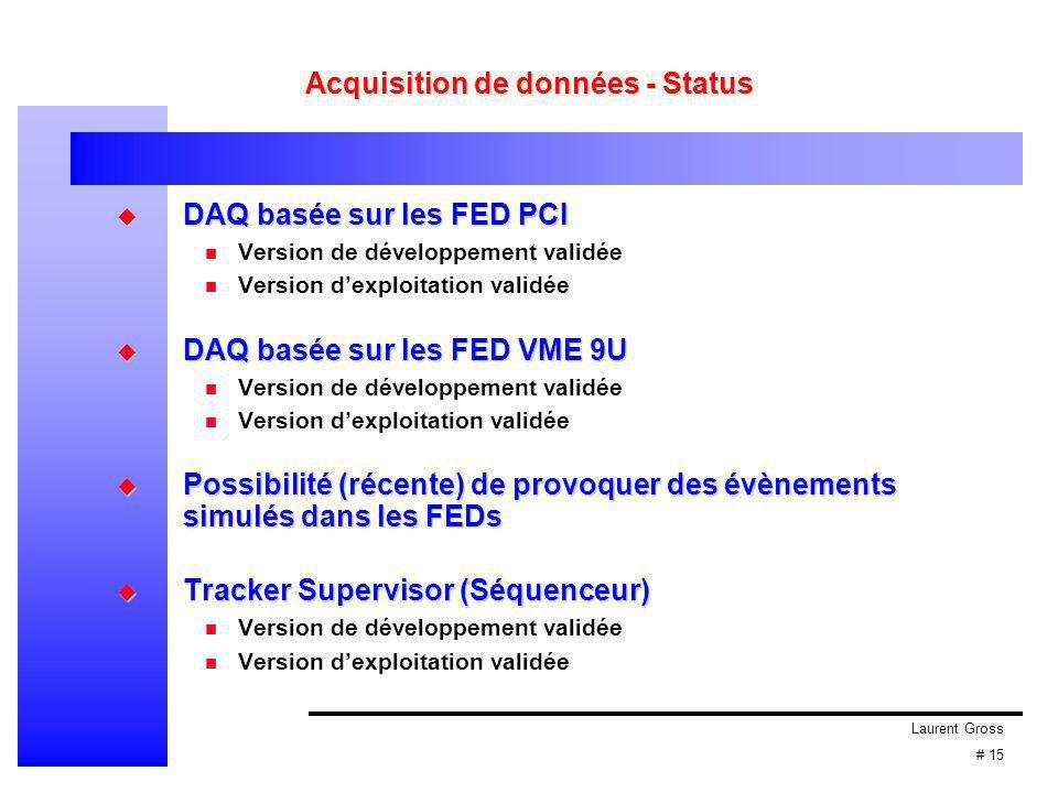 Laurent Gross # 15 Acquisition de données - Status  DAQ basée sur les FED PCI Version de développement validée Version d'exploitation validée  DAQ basée sur les FED VME 9U Version de développement validée Version d'exploitation validée  Possibilité (récente) de provoquer des évènements simulés dans les FEDs  Tracker Supervisor (Séquenceur) Version de développement validée Version d'exploitation validée