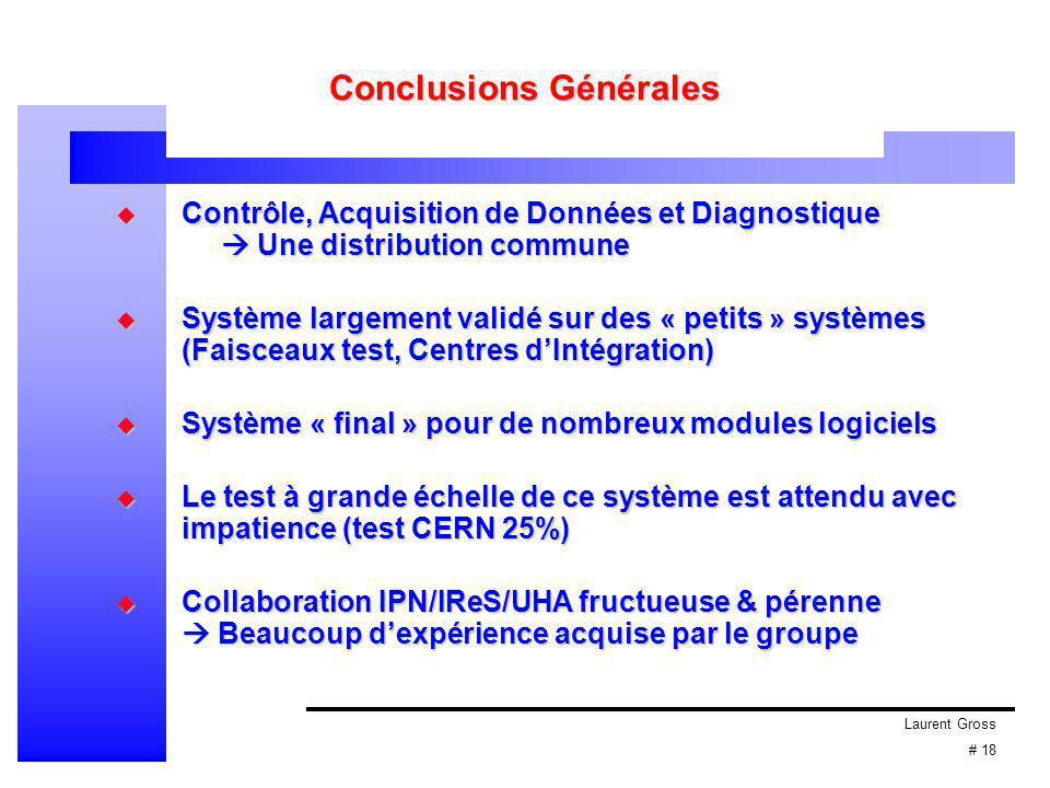 Laurent Gross # 18 Conclusions Générales  Contrôle, Acquisition de Données et Diagnostique  Une distribution commune  Système largement validé sur des « petits » systèmes (Faisceaux test, Centres d'Intégration)  Système « final » pour de nombreux modules logiciels  Système « final » pour de nombreux modules logiciels  Le test à grande échelle de ce système est attendu avec impatience (test CERN 25%)  Collaboration IPN/IReS/UHA fructueuse & pérenne  Beaucoup d'expérience acquise par le groupe