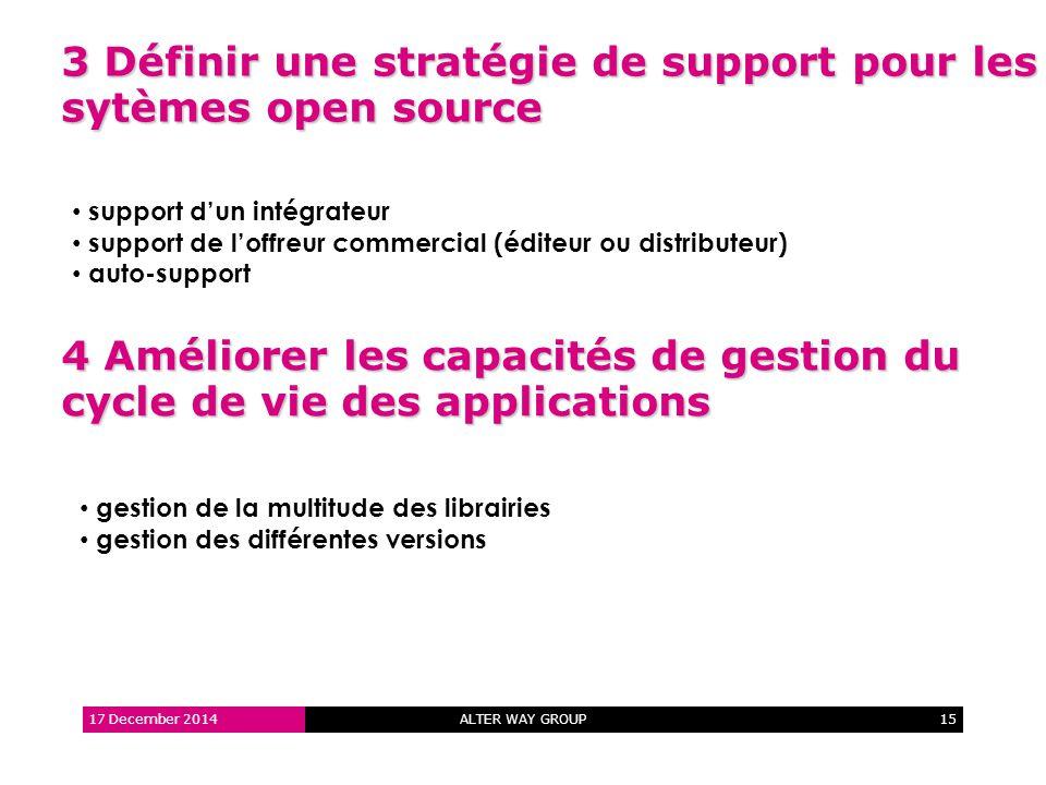 ALTER WAY GROUP15 3 Définir une stratégie de support pour les sytèmes open source 17 December 2014 support d'un intégrateur support de l'offreur commercial (éditeur ou distributeur) auto-support 4 Améliorer les capacités de gestion du cycle de vie des applications gestion de la multitude des librairies gestion des différentes versions