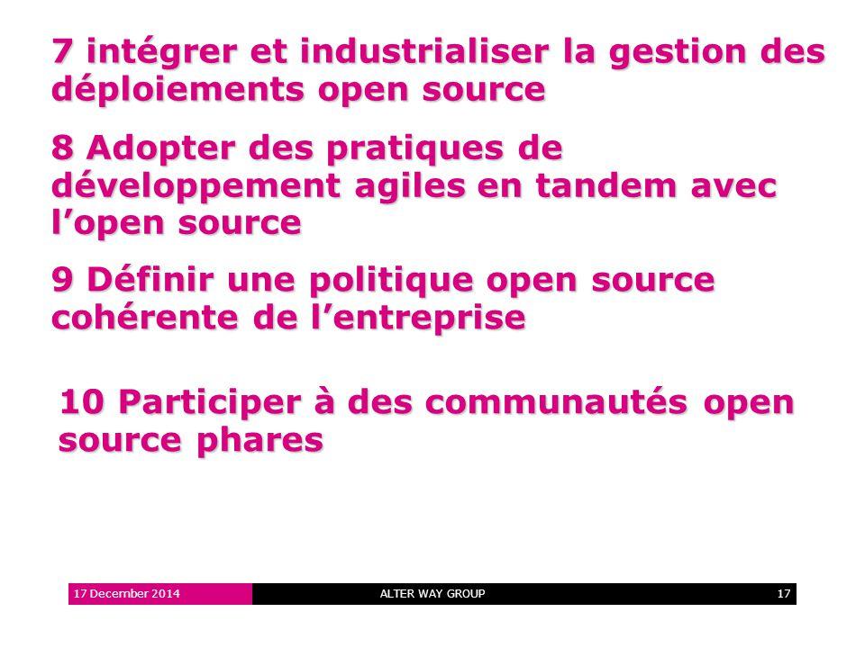 ALTER WAY GROUP17 7 intégrer et industrialiser la gestion des déploiements open source 17 December 2014 8 Adopter des pratiques de développement agiles en tandem avec l'open source 9 Définir une politique open source cohérente de l'entreprise 10 Participer à des communautés open source phares