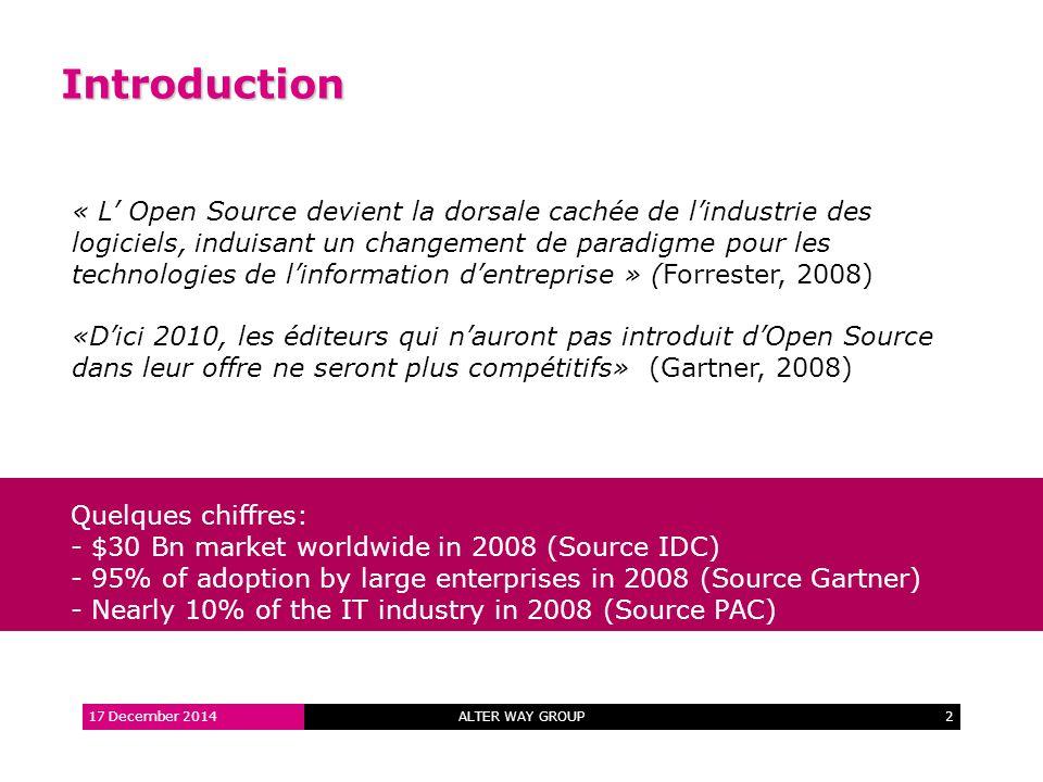 ALTER WAY GROUP2 Introduction 17 December 2014 « L' Open Source devient la dorsale cachée de l'industrie des logiciels, induisant un changement de paradigme pour les technologies de l'information d'entreprise » (Forrester, 2008) «D'ici 2010, les éditeurs qui n'auront pas introduit d'Open Source dans leur offre ne seront plus compétitifs» (Gartner, 2008) Quelques chiffres: - $30 Bn market worldwide in 2008 (Source IDC) - 95% of adoption by large enterprises in 2008 (Source Gartner) - Nearly 10% of the IT industry in 2008 (Source PAC)
