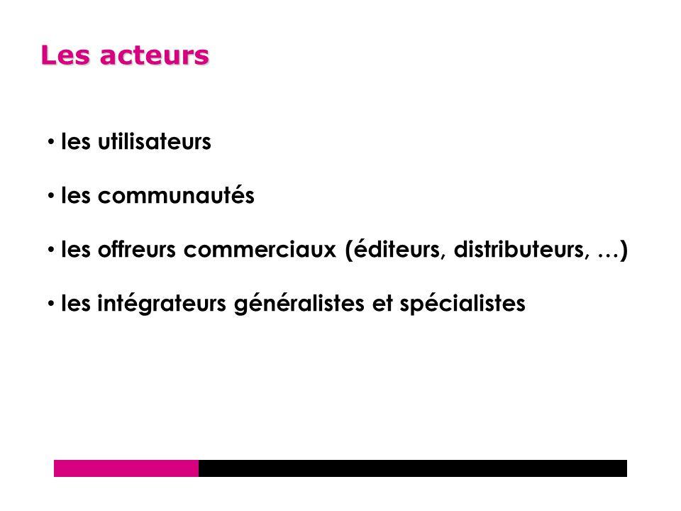 Les acteurs les utilisateurs les communautés les offreurs commerciaux (éditeurs, distributeurs, …) les intégrateurs généralistes et spécialistes