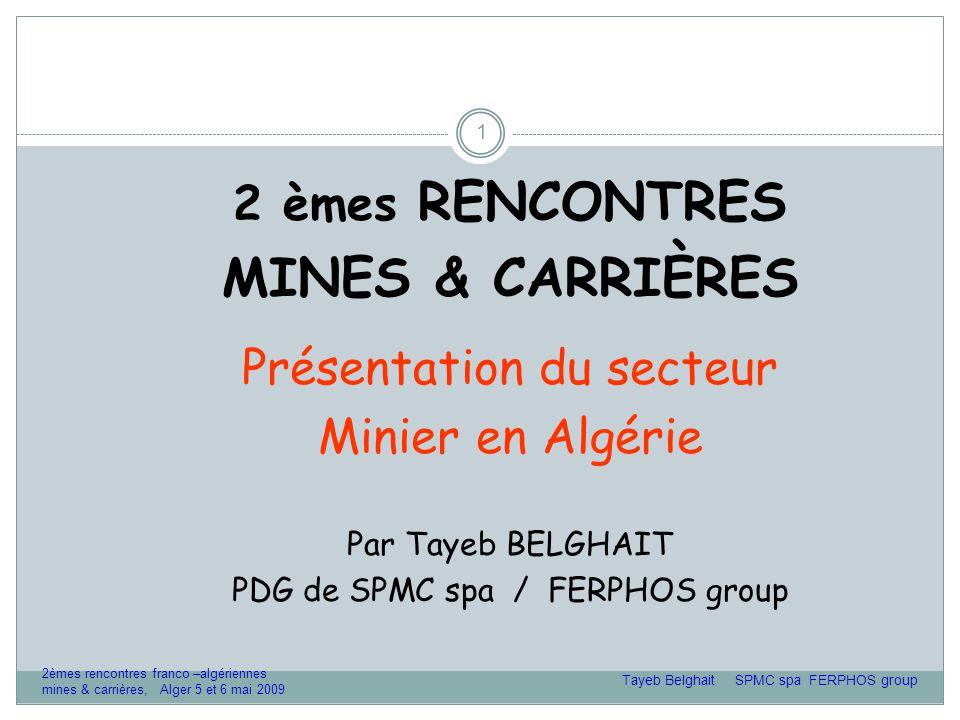 1 2 èmes RENCONTRES MINES & CARRIÈRES Présentation du secteur Minier en Algérie Par Tayeb BELGHAIT PDG de SPMC spa / FERPHOS group Tayeb Belghait SPMC spa FERPHOS group 2èmes rencontres franco –algériennes mines & carrières, Alger 5 et 6 mai 2009