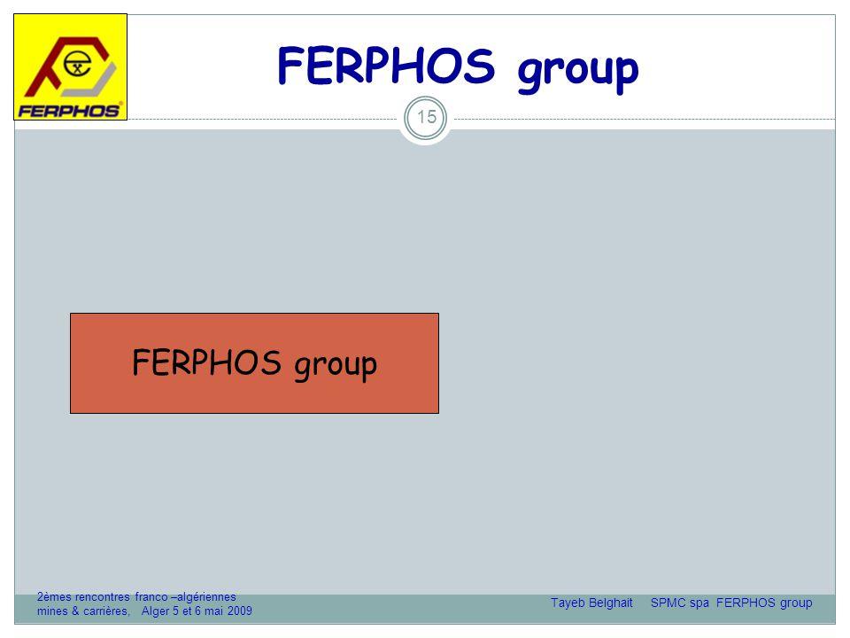 FERPHOS group 15 SOMIPHOS spaSOMIFER spaSPMC spaSOTRAMINE spaSFO spaFERBAT spa FERPHOS group Tayeb Belghait SPMC spa FERPHOS group 2èmes rencontres franco –algériennes mines & carrières, Alger 5 et 6 mai 2009
