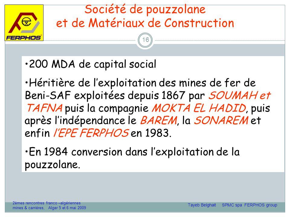 Société de pouzzolane et de Matériaux de Construction 16 200 MDA de capital social Héritière de l'exploitation des mines de fer de Beni-SAF exploitées depuis 1867 par SOUMAH et TAFNA puis la compagnie MOKTA EL HADID, puis après l'indépendance le BAREM, la SONAREM et enfin l'EPE FERPHOS en 1983.