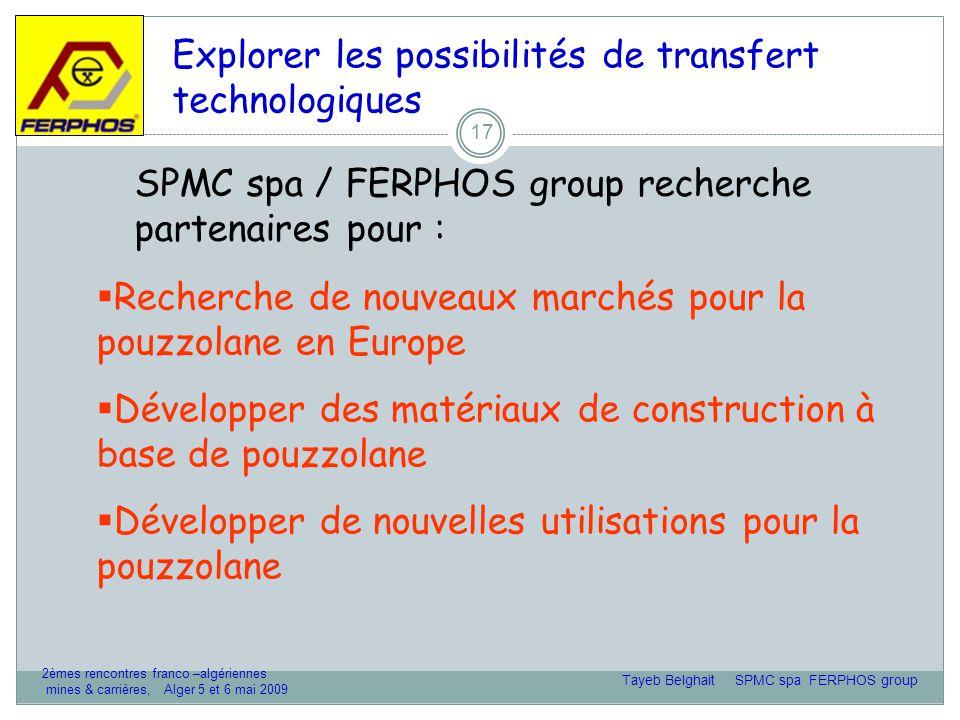 17 Explorer les possibilités de transfert technologiques SPMC spa / FERPHOS group recherche partenaires pour :  Recherche de nouveaux marchés pour la pouzzolane en Europe  Développer des matériaux de construction à base de pouzzolane  Développer de nouvelles utilisations pour la pouzzolane Tayeb Belghait SPMC spa FERPHOS group 2èmes rencontres franco –algériennes mines & carrières, Alger 5 et 6 mai 2009