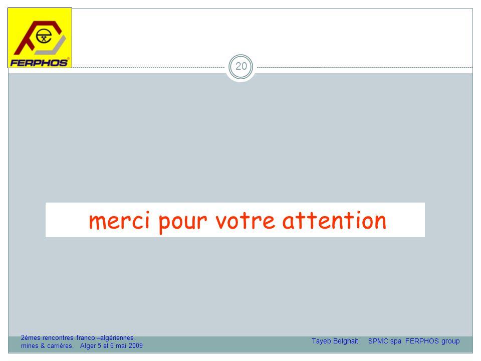 20 merci pour votre attention Tayeb Belghait SPMC spa FERPHOS group 2èmes rencontres franco –algériennes mines & carrières, Alger 5 et 6 mai 2009