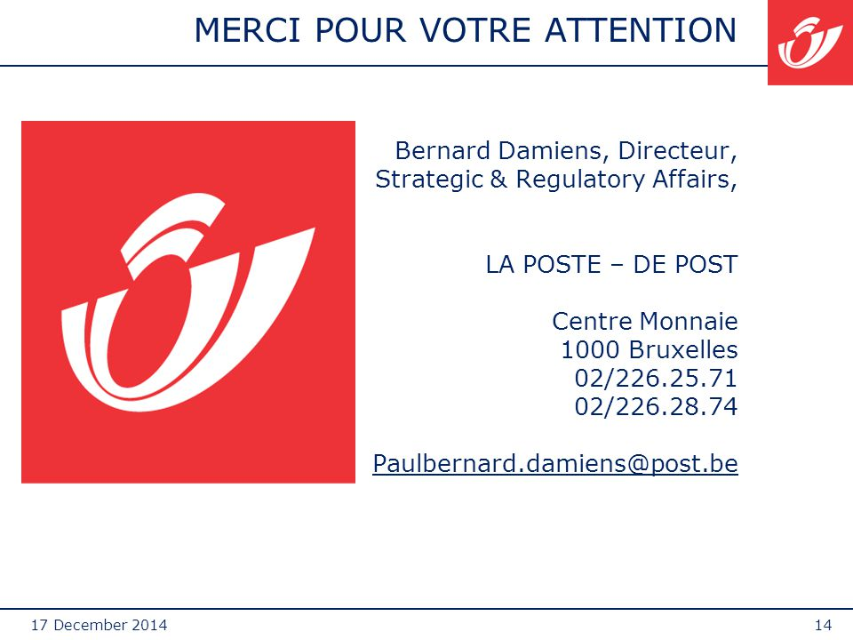 17 December 201414 MERCI POUR VOTRE ATTENTION Bernard Damiens, Directeur, Strategic & Regulatory Affairs, LA POSTE – DE POST Centre Monnaie 1000 Bruxelles 02/226.25.71 02/226.28.74 Paulbernard.damiens@post.be