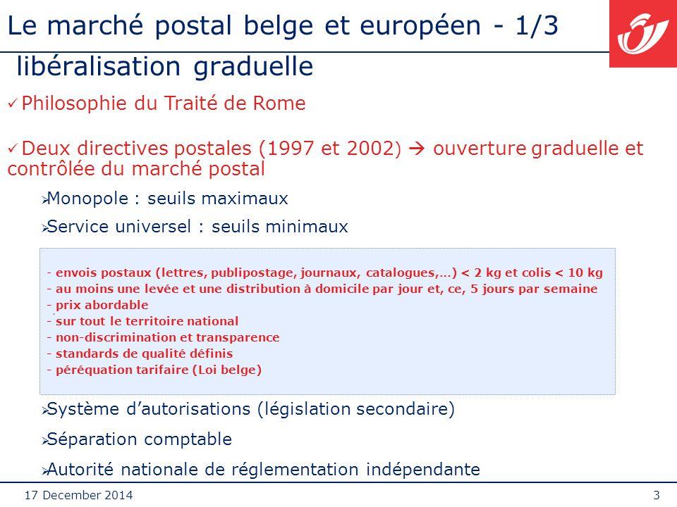 17 December 20143 Le marché postal belge et européen - 1/3 libéralisation graduelle exte. Philosophie du Traité de Rome Deux directives postales (1997