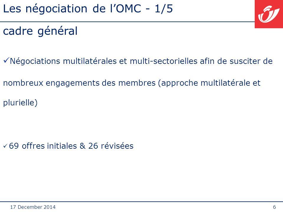 17 December 20146 Les négociation de l'OMC - 1/5 cadre général Négociations multilatérales et multi-sectorielles afin de susciter de nombreux engagements des membres (approche multilatérale et plurielle) 69 offres initiales & 26 révisées