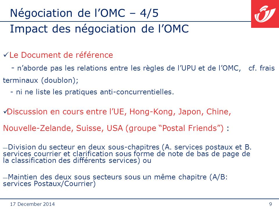 17 December 201410 Négociation de l'OMC – 5/5 Impact des négociation de l'OMC Les discussions formelles, au sein du groupe Friends of Postal , se centrent sur l'élaboration d'un paquet négocié comprenant des définitions communes et des engagements fermes sur certains services ex.