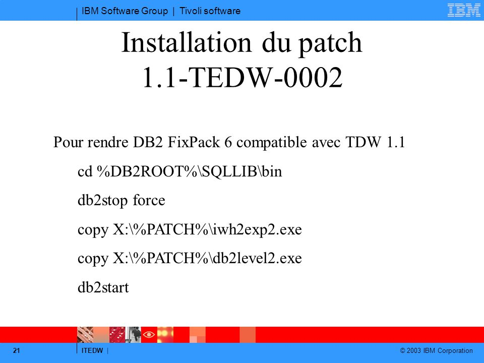 IBM Software Group | Tivoli software ITEDW | © 2003 IBM Corporation 21 Installation du patch 1.1-TEDW-0002 Pour rendre DB2 FixPack 6 compatible avec TDW 1.1 cd %DB2ROOT%\SQLLIB\bin db2stop force copy X:\%PATCH%\iwh2exp2.exe copy X:\%PATCH%\db2level2.exe db2start