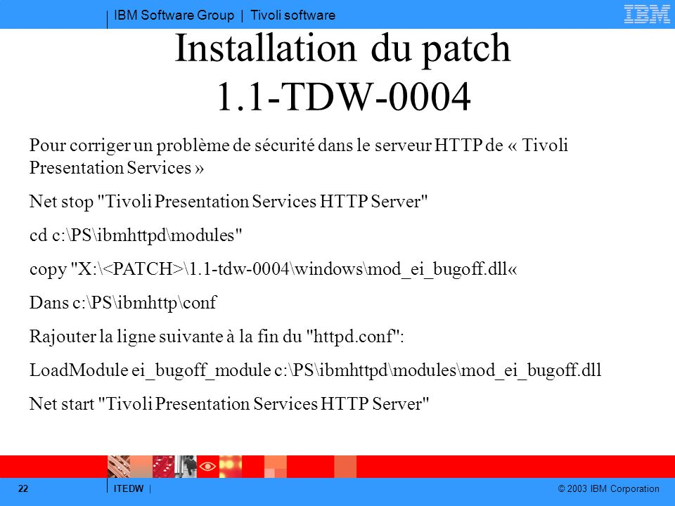 IBM Software Group | Tivoli software ITEDW | © 2003 IBM Corporation 22 Installation du patch 1.1-TDW-0004 Pour corriger un problème de sécurité dans le serveur HTTP de « Tivoli Presentation Services » Net stop Tivoli Presentation Services HTTP Server cd c:\PS\ibmhttpd\modules copy X:\ \1.1-tdw-0004\windows\mod_ei_bugoff.dll« Dans c:\PS\ibmhttp\conf Rajouter la ligne suivante à la fin du httpd.conf : LoadModule ei_bugoff_module c:\PS\ibmhttpd\modules\mod_ei_bugoff.dll Net start Tivoli Presentation Services HTTP Server