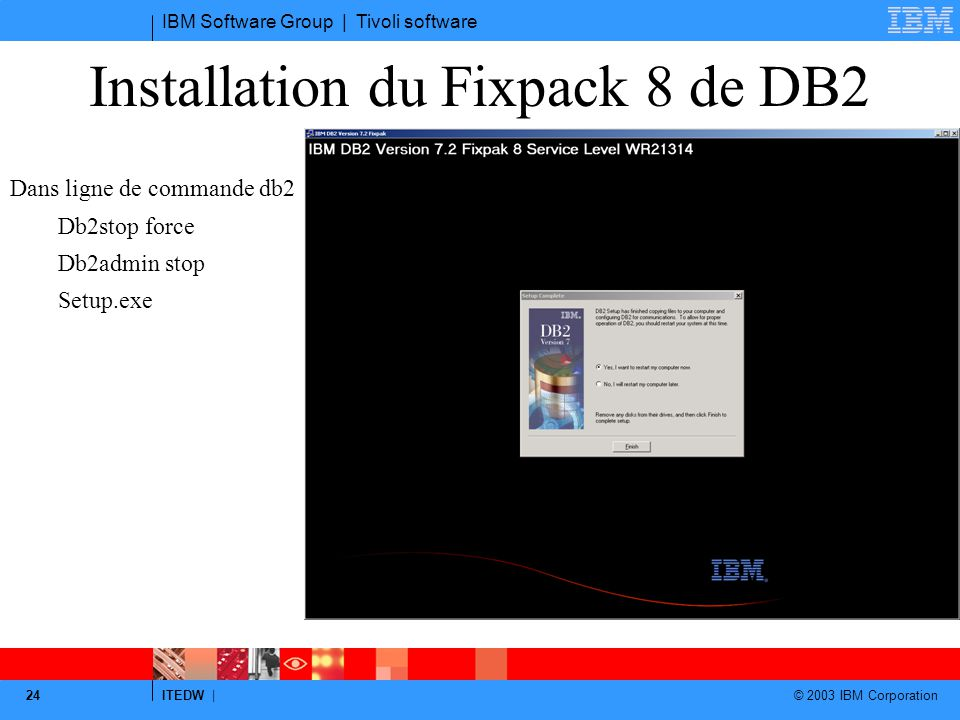 IBM Software Group | Tivoli software ITEDW | © 2003 IBM Corporation 24 Installation du Fixpack 8 de DB2 Dans ligne de commande db2 Db2stop force Db2admin stop Setup.exe