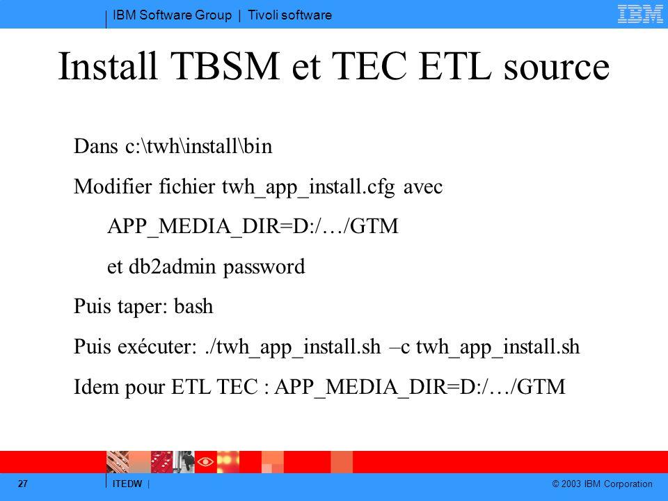 IBM Software Group | Tivoli software ITEDW | © 2003 IBM Corporation 27 Install TBSM et TEC ETL source Dans c:\twh\install\bin Modifier fichier twh_app