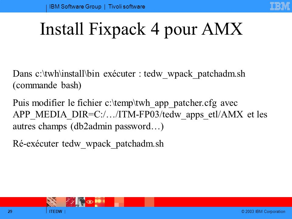 IBM Software Group | Tivoli software ITEDW | © 2003 IBM Corporation 29 Install Fixpack 4 pour AMX Dans c:\twh\install\bin exécuter : tedw_wpack_patcha