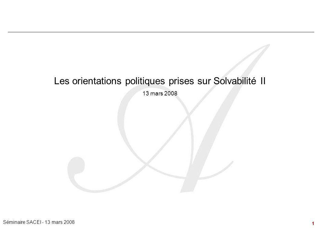 1 Séminaire SACEI - 13 mars 2008 Les orientations politiques prises sur Solvabilité II 13 mars 2008