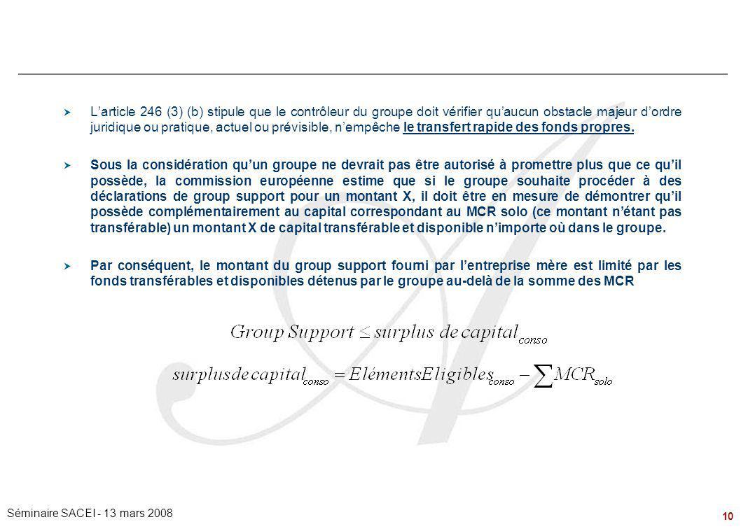 10 Séminaire SACEI - 13 mars 2008 Problématiques de Groupe – le régime du « Group Support »  L'article 246 (3) (b) stipule que le contrôleur du group