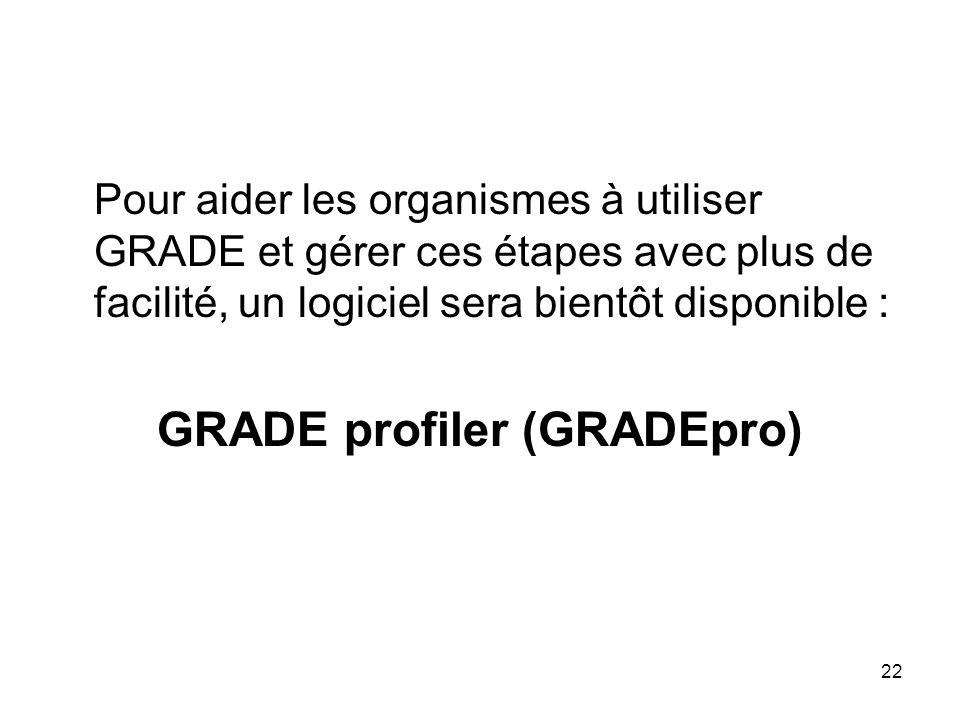 22 Pour aider les organismes à utiliser GRADE et gérer ces étapes avec plus de facilité, un logiciel sera bientôt disponible : GRADE profiler (GRADEpro)