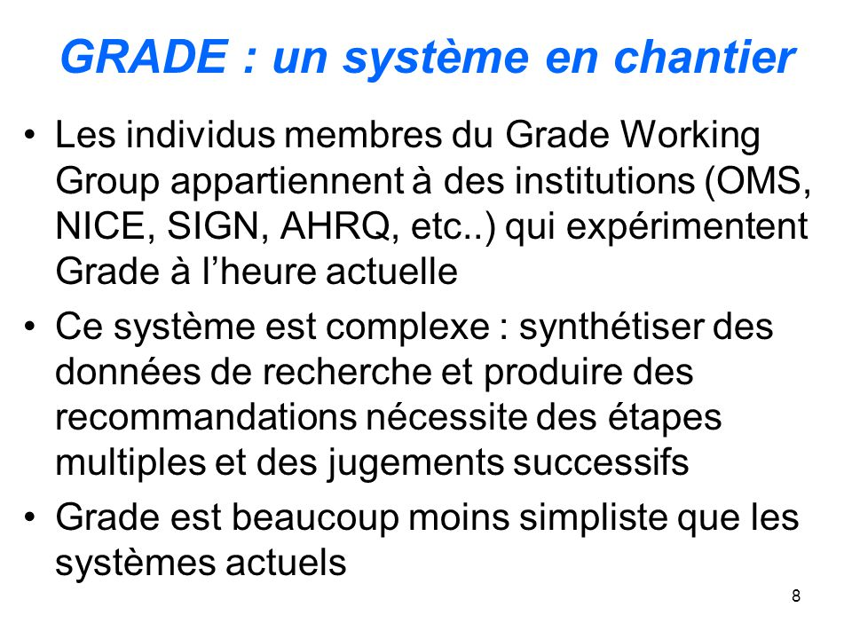 8 GRADE : un système en chantier Les individus membres du Grade Working Group appartiennent à des institutions (OMS, NICE, SIGN, AHRQ, etc..) qui expé