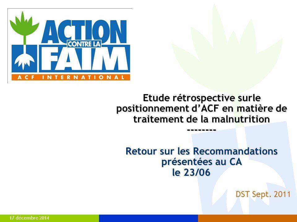17 décembre 2014 Etude rétrospective surle positionnement d'ACF en matière de traitement de la malnutrition -------- Retour sur les Recommandations présentées au CA le 23/06 DST Sept.