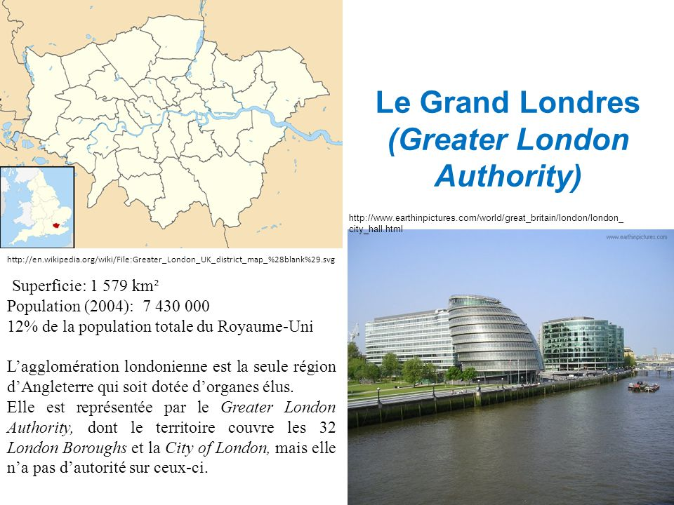 Fondements législatifs (1) Le Greater London Act, 1999 instaure l'Autorité du Grand Londres (GLA), mise en place le 3 Juillet 2000, et dont les domaines de compétence couvrent : - Les transports, - La police, - La lutte contre l incendie et les services d urgence, - Le développement économique, - La planification, - La culture, - L environnement.