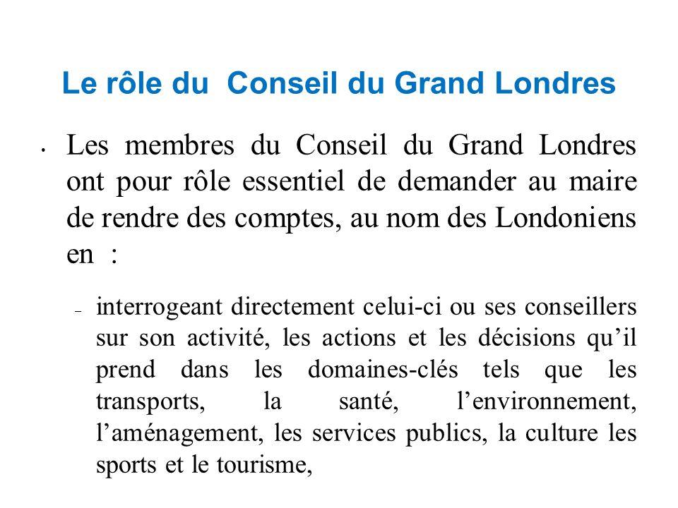 Le rôle du Conseil du Grand Londres Les membres du Conseil du Grand Londres ont pour rôle essentiel de demander au maire de rendre des comptes, au nom des Londoniens en : – interrogeant directement celui-ci ou ses conseillers sur son activité, les actions et les décisions qu'il prend dans les domaines-clés tels que les transports, la santé, l'environnement, l'aménagement, les services publics, la culture les sports et le tourisme, – vérifiant les dépenses qu'il engage, – modifiant son budget, éventuellement, si une majorité favorable des 2/3 se dégage Le Maire doit obligatoirement consulter le Conseil sur le contenu de ses politiques statutaires et répondre aux commentaires qui lui sont soumis avant de les publier en vue d'une consultation plus large.